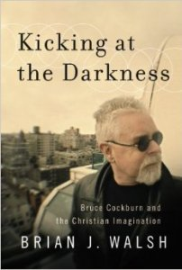 kicking-at-the-darkness-bruce-cockburn-and-the-christian-imagination